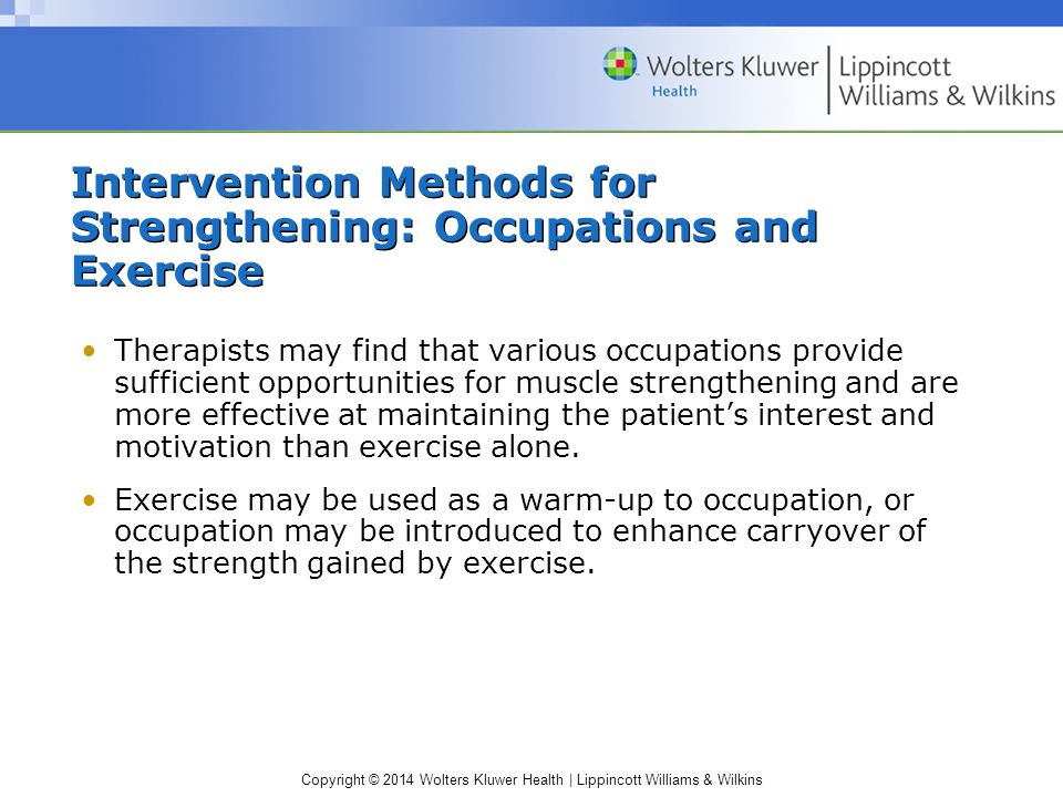 Copyright © 2014 Wolters Kluwer Health | Lippincott Williams & Wilkins Intervention Methods for Strengthening: Occupations and Exercise Therapists may