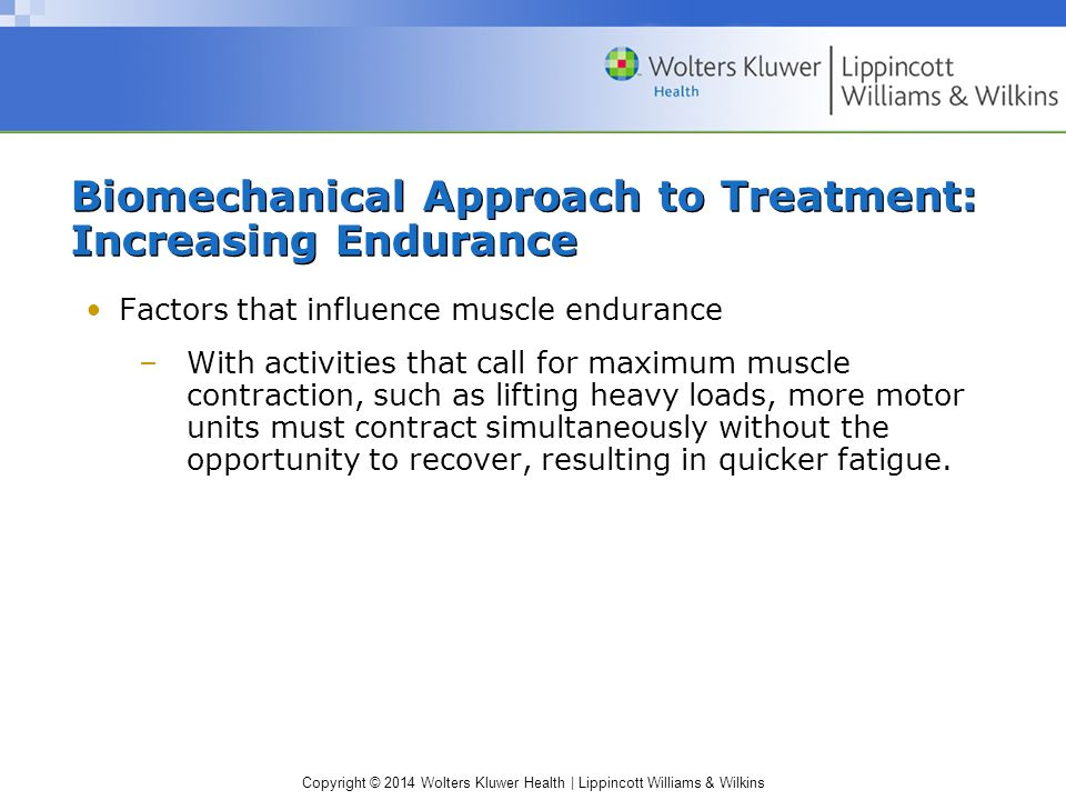 Copyright © 2014 Wolters Kluwer Health | Lippincott Williams & Wilkins Biomechanical Approach to Treatment: Increasing Endurance Factors that influenc