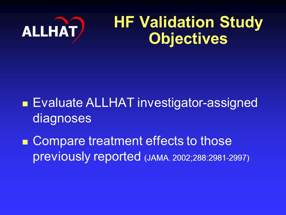 HF Validation Study Objectives ALLHAT Evaluate ALLHAT investigator-assigned diagnoses Compare treatment effects to those previously reported (JAMA. 20
