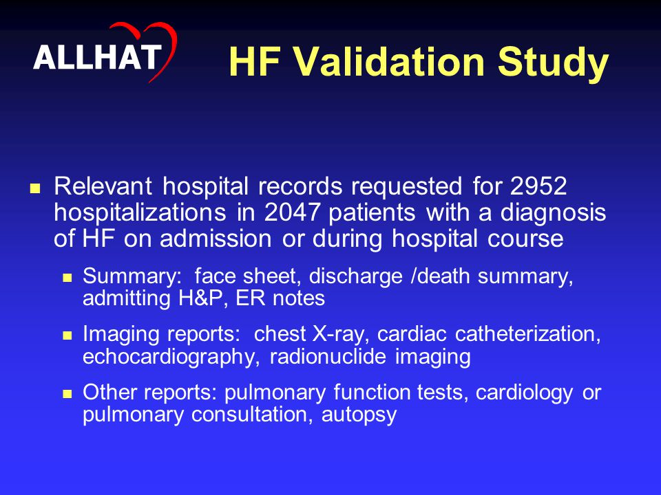 HF Validation Study Relevant hospital records requested for 2952 hospitalizations in 2047 patients with a diagnosis of HF on admission or during hospital course Summary: face sheet, discharge /death summary, admitting H&P, ER notes Imaging reports: chest X-ray, cardiac catheterization, echocardiography, radionuclide imaging Other reports: pulmonary function tests, cardiology or pulmonary consultation, autopsy ALLHAT