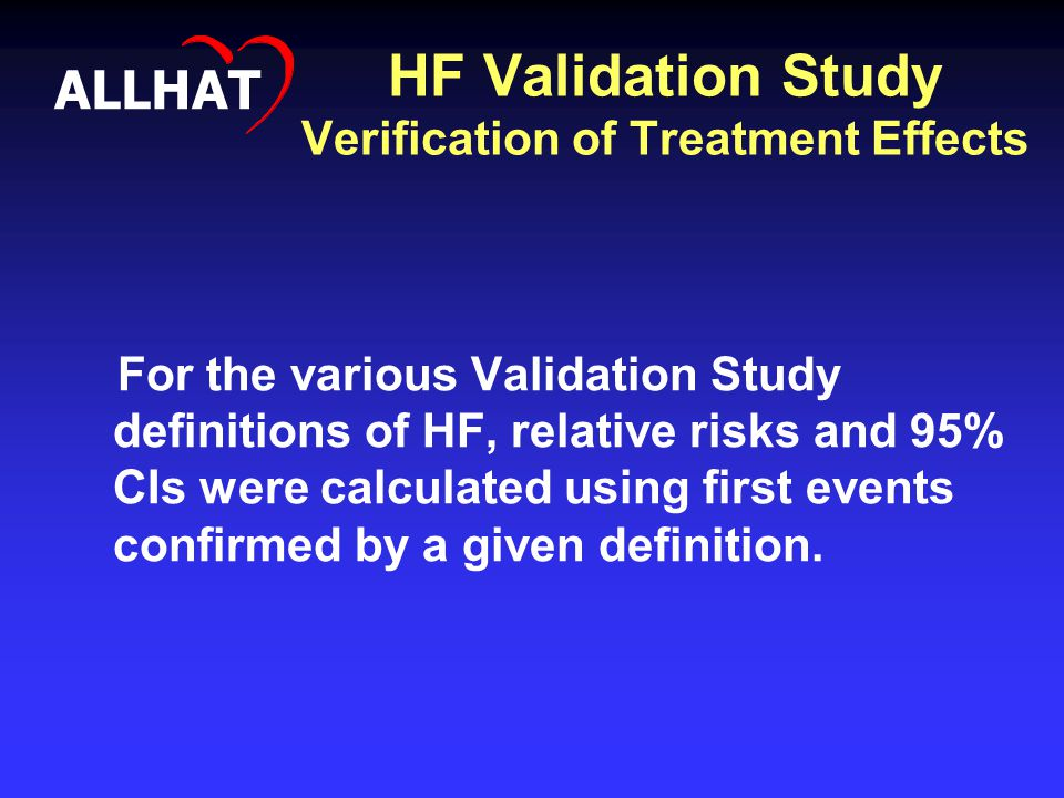 HF Validation Study Verification of Treatment Effects For the various Validation Study definitions of HF, relative risks and 95% CIs were calculated using first events confirmed by a given definition.