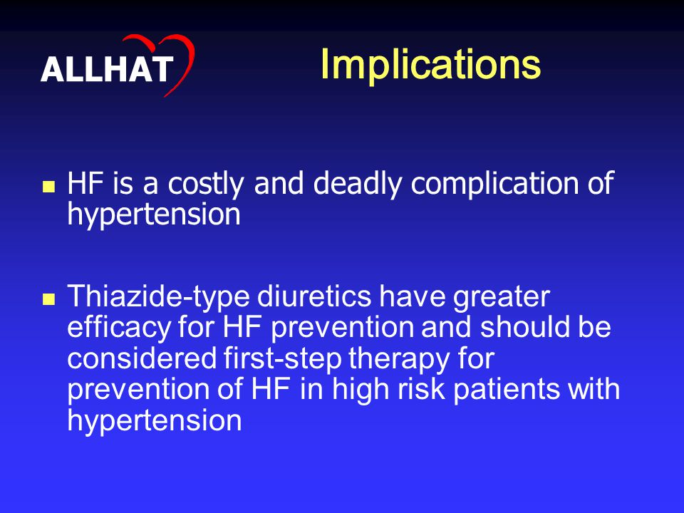 Implications HF is a costly and deadly complication of hypertension Thiazide-type diuretics have greater efficacy for HF prevention and should be considered first-step therapy for prevention of HF in high risk patients with hypertension ALLHAT