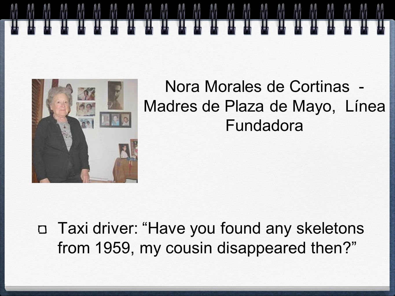 Taxi driver: Have you found any skeletons from 1959, my cousin disappeared then? Nora Morales de Cortinas - Madres de Plaza de Mayo, Línea Fundadora