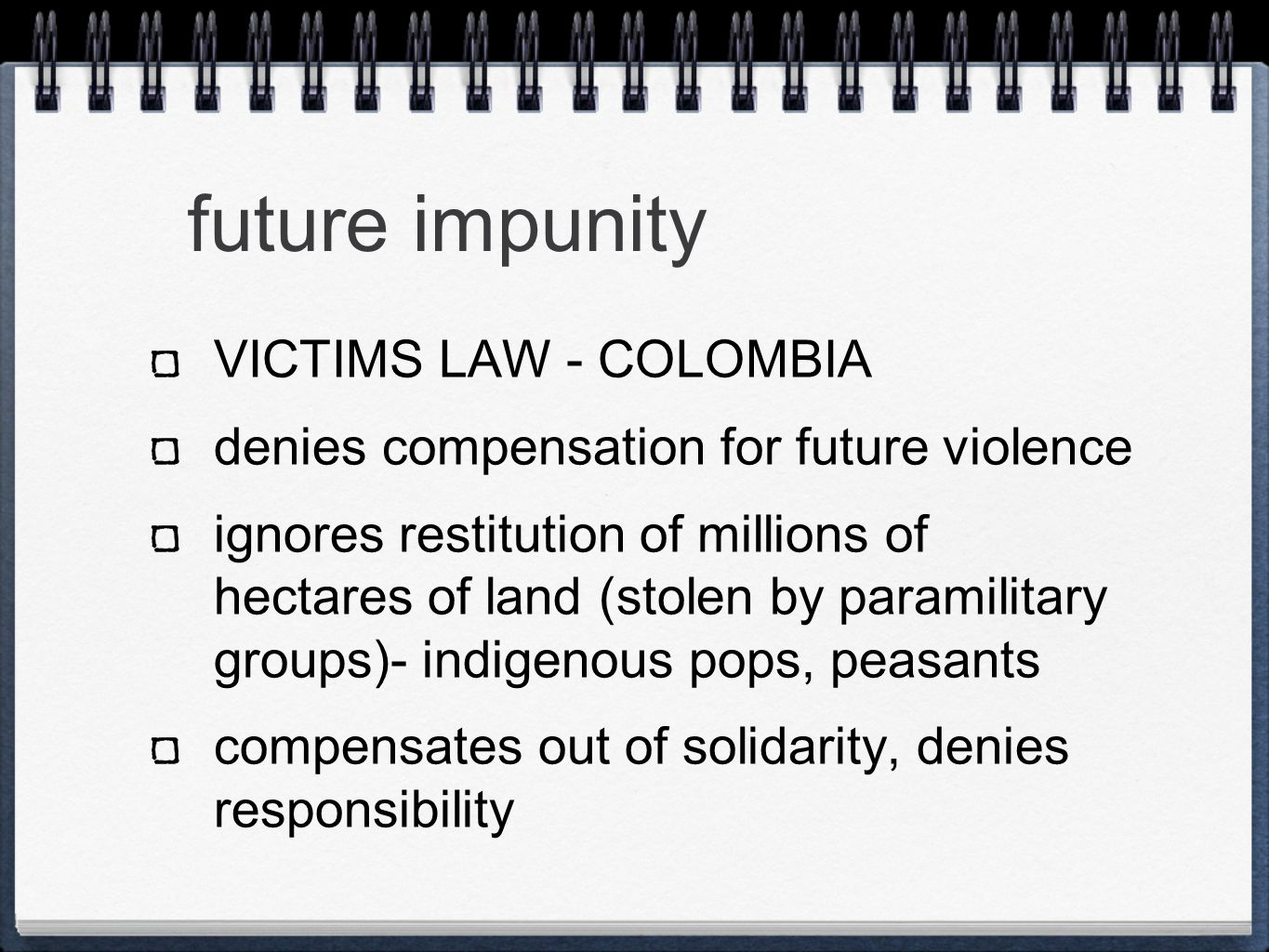 future impunity VICTIMS LAW - COLOMBIA denies compensation for future violence ignores restitution of millions of hectares of land (stolen by paramilitary groups)- indigenous pops, peasants compensates out of solidarity, denies responsibility