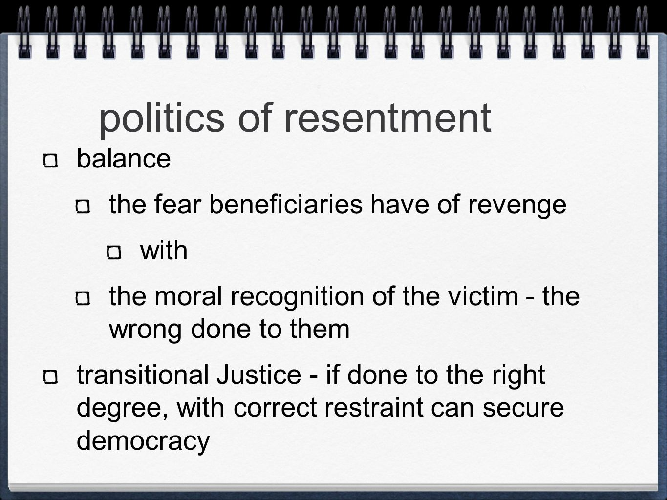 politics of resentment balance the fear beneficiaries have of revenge with the moral recognition of the victim - the wrong done to them transitional Justice - if done to the right degree, with correct restraint can secure democracy