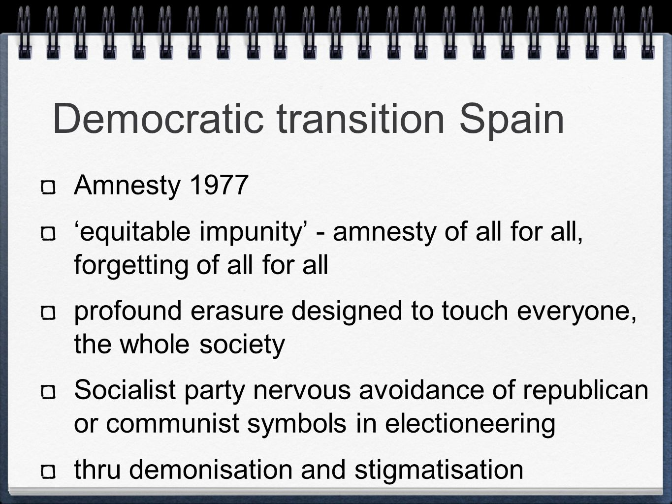 Democratic transition Spain Amnesty 1977 'equitable impunity' - amnesty of all for all, forgetting of all for all profound erasure designed to touch everyone, the whole society Socialist party nervous avoidance of republican or communist symbols in electioneering thru demonisation and stigmatisation