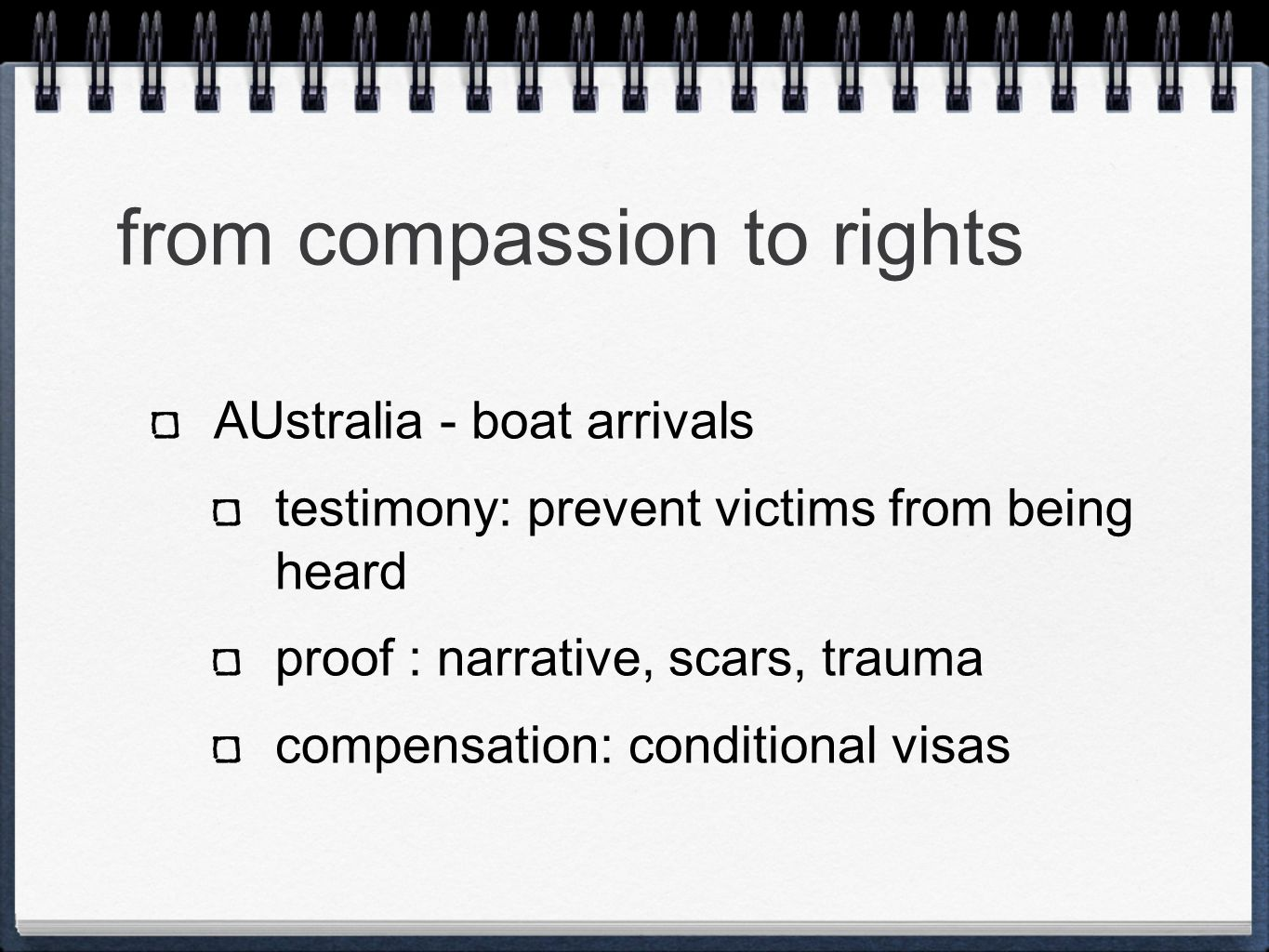 from compassion to rights AUstralia - boat arrivals testimony: prevent victims from being heard proof : narrative, scars, trauma compensation: conditional visas