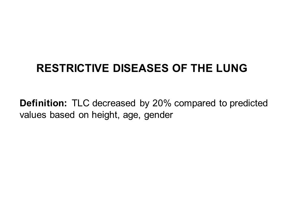 Definition: TLC decreased by 20% compared to predicted values based on height, age, gender RESTRICTIVE DISEASES OF THE LUNG
