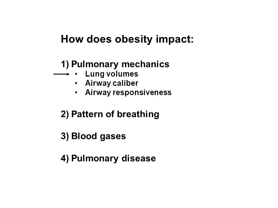 How does obesity impact: 1)Pulmonary mechanics Lung volumes Airway caliber Airway responsiveness 2)Pattern of breathing 3)Blood gases 4)Pulmonary dise