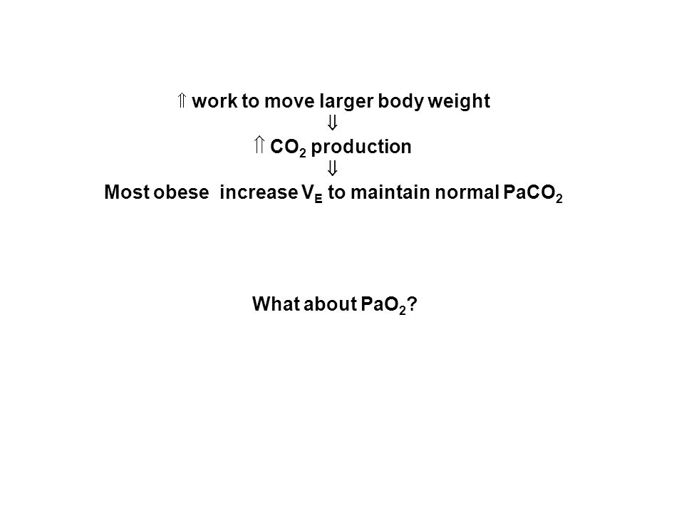  work to move larger body weight   CO 2 production  Most obese increase V E to maintain normal PaCO 2 What about PaO 2 ?