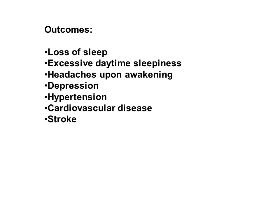 Outcomes: Loss of sleep Excessive daytime sleepiness Headaches upon awakening Depression Hypertension Cardiovascular disease Stroke