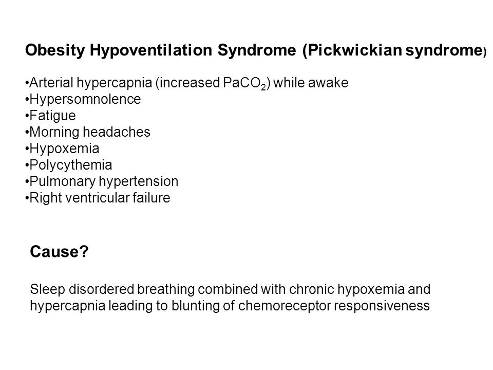 Obesity Hypoventilation Syndrome (Pickwickian syndrome ) Arterial hypercapnia (increased PaCO 2 ) while awake Hypersomnolence Fatigue Morning headache