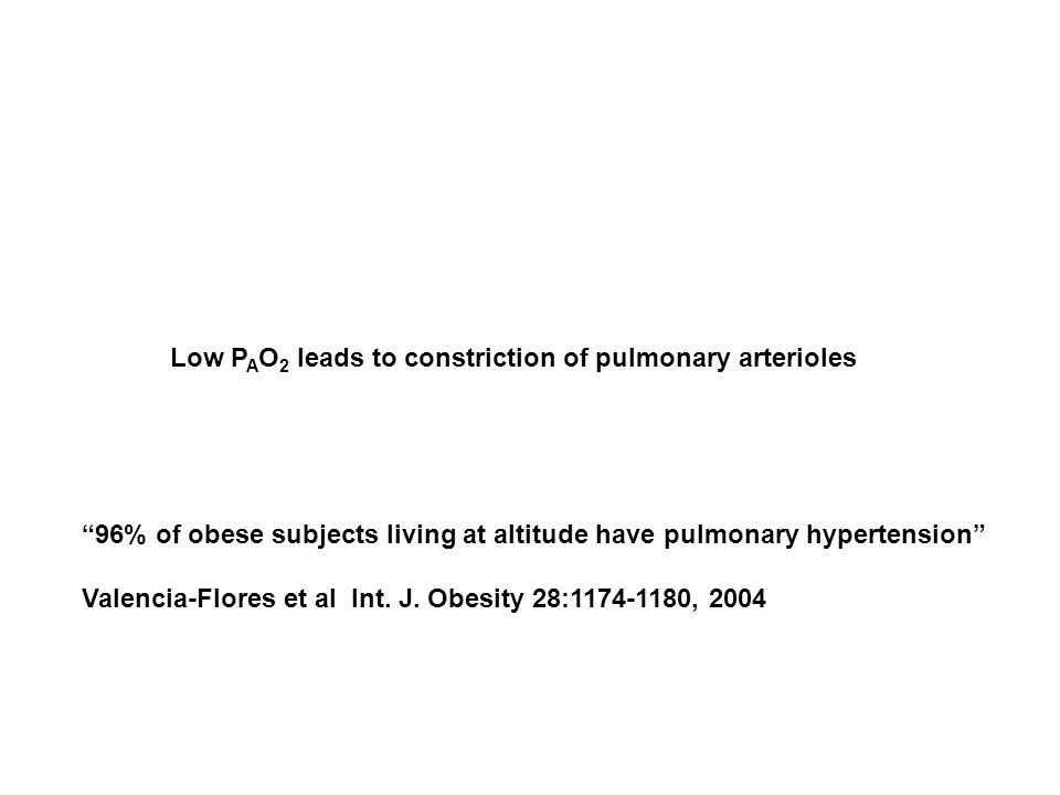 "Low P A O 2 leads to constriction of pulmonary arterioles ""96% of obese subjects living at altitude have pulmonary hypertension"" Valencia-Flores et al"