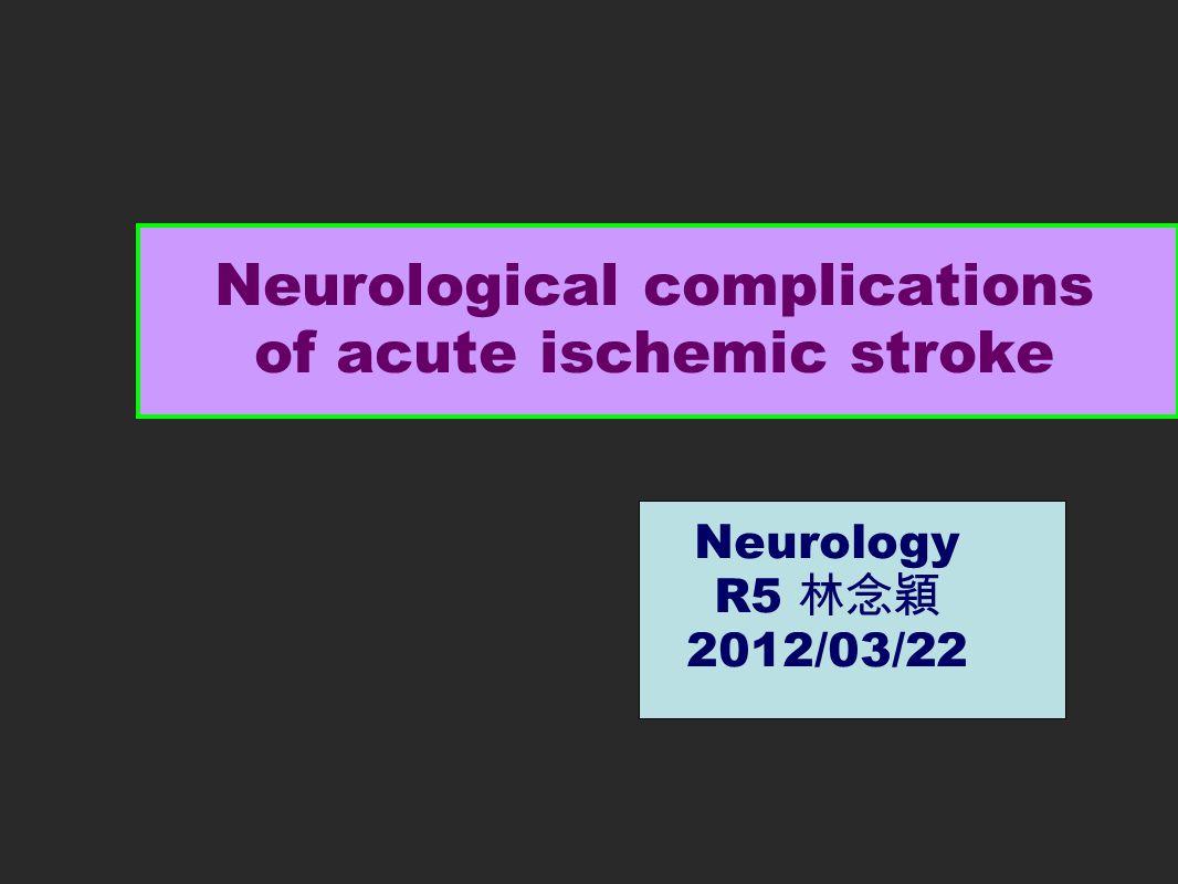 Neurological complications of acute ischemic stroke Neurology R5 林念穎 2012/03/22