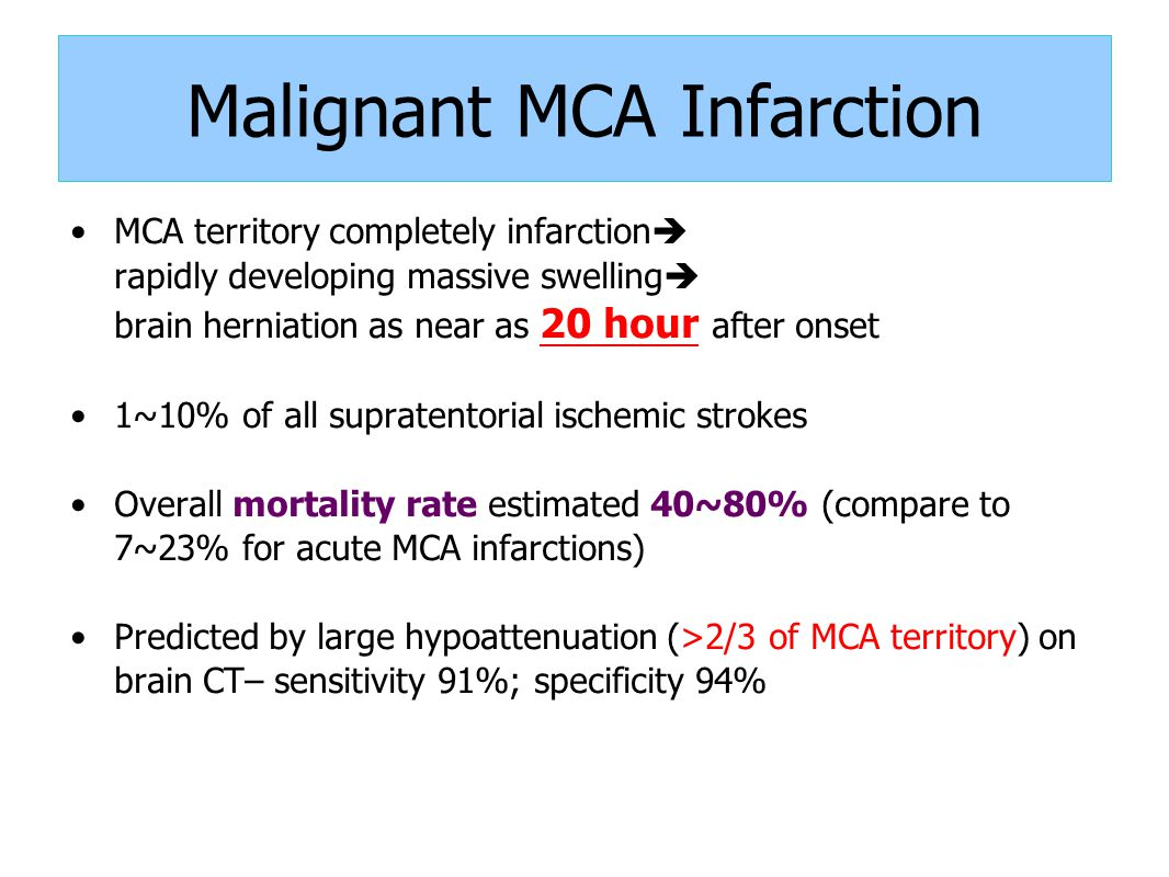 Malignant MCA Infarction MCA territory completely infarction  rapidly developing massive swelling  brain herniation as near as 20 hour after onset 1~10% of all supratentorial ischemic strokes Overall mortality rate estimated 40~80% (compare to 7~23% for acute MCA infarctions) Predicted by large hypoattenuation (>2/3 of MCA territory) on brain CT– sensitivity 91%; specificity 94%