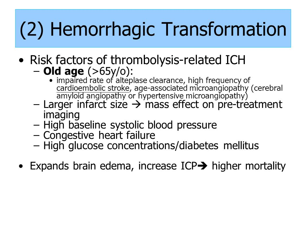 (2) Hemorrhagic Transformation Risk factors of thrombolysis-related ICH –Old age (>65y/o): impaired rate of alteplase clearance, high frequency of cardioembolic stroke, age-associated microangiopathy (cerebral amyloid angiopathy or hypertensive microangiopathy) –Larger infarct size  mass effect on pre-treatment imaging –High baseline systolic blood pressure –Congestive heart failure –High glucose concentrations/diabetes mellitus Expands brain edema, increase ICP  higher mortality