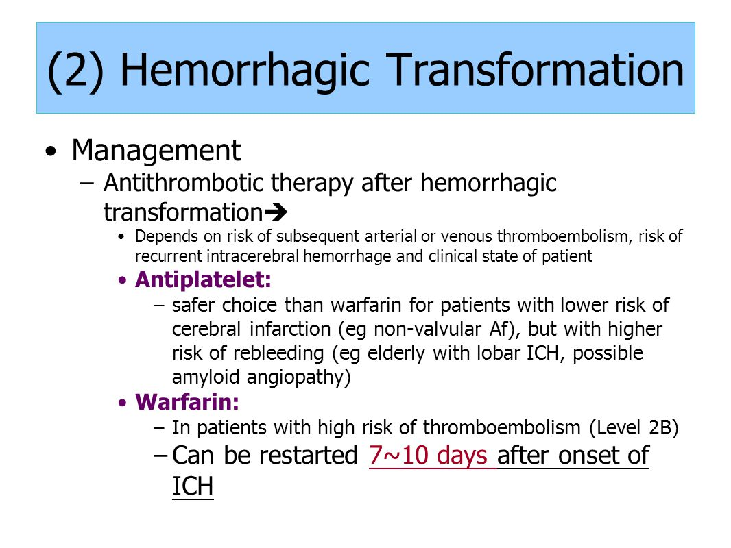 (2) Hemorrhagic Transformation Management –Antithrombotic therapy after hemorrhagic transformation  Depends on risk of subsequent arterial or venous thromboembolism, risk of recurrent intracerebral hemorrhage and clinical state of patient Antiplatelet: –safer choice than warfarin for patients with lower risk of cerebral infarction (eg non-valvular Af), but with higher risk of rebleeding (eg elderly with lobar ICH, possible amyloid angiopathy) Warfarin: –In patients with high risk of thromboembolism (Level 2B) –Can be restarted 7~10 days after onset of ICH