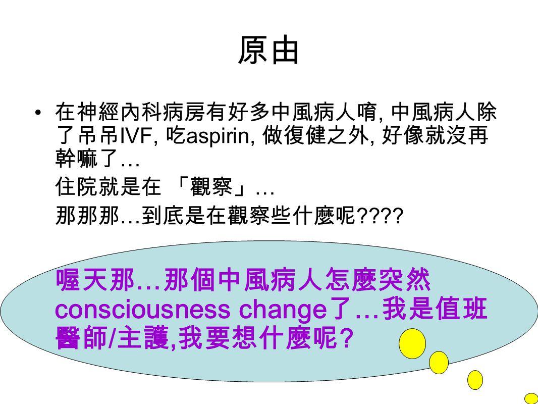 原由 在神經內科病房有好多中風病人唷, 中風病人除 了吊吊 IVF, 吃 aspirin, 做復健之外, 好像就沒再 幹嘛了 … 住院就是在 「觀察」 … 那那那 … 到底是在觀察些什麼呢 ???.