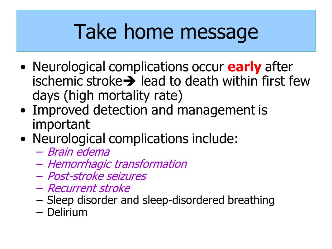 Take home message Neurological complications occur early after ischemic stroke  lead to death within first few days (high mortality rate) Improved detection and management is important Neurological complications include: –Brain edema –Hemorrhagic transformation –Post-stroke seizures –Recurrent stroke –Sleep disorder and sleep-disordered breathing –Delirium