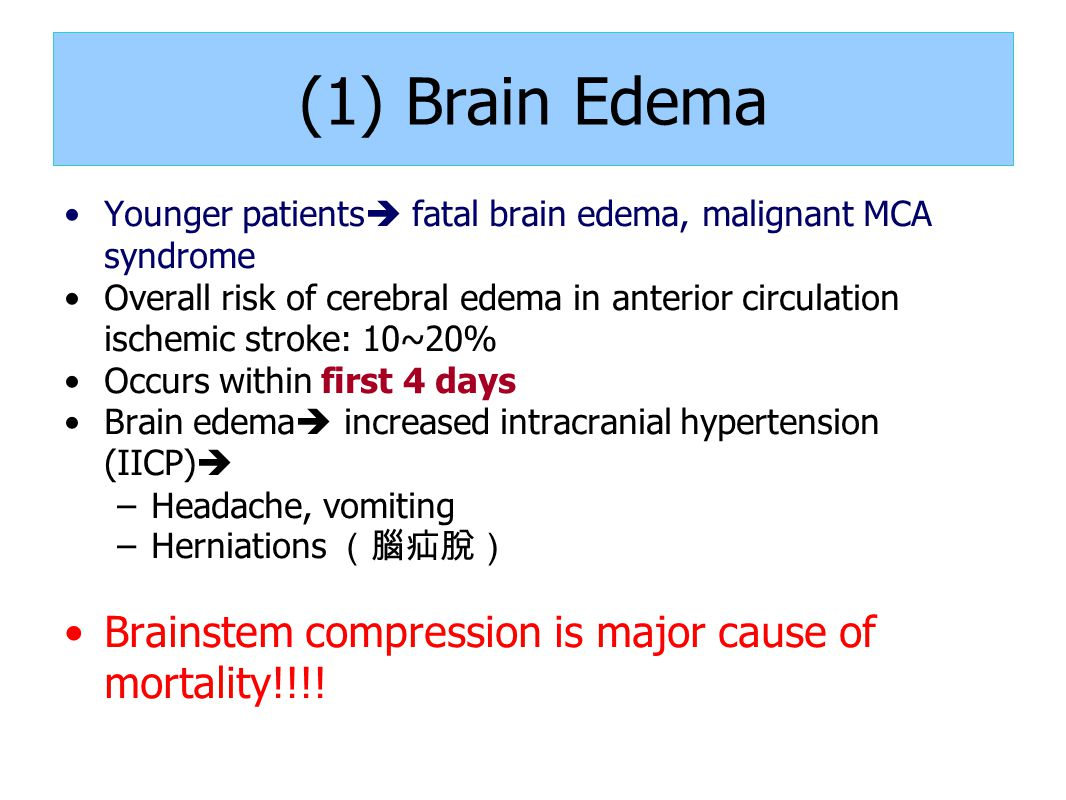 (1) Brain Edema Younger patients  fatal brain edema, malignant MCA syndrome Overall risk of cerebral edema in anterior circulation ischemic stroke: 10~20% Occurs within first 4 days Brain edema  increased intracranial hypertension (IICP)  –Headache, vomiting –Herniations (腦疝脫) Brainstem compression is major cause of mortality!!!!
