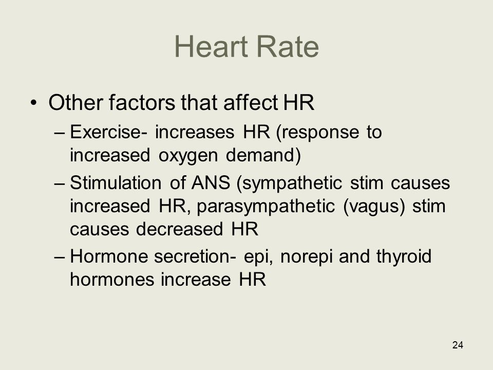 Heart Rate Other factors that affect HR –Exercise- increases HR (response to increased oxygen demand) –Stimulation of ANS (sympathetic stim causes inc
