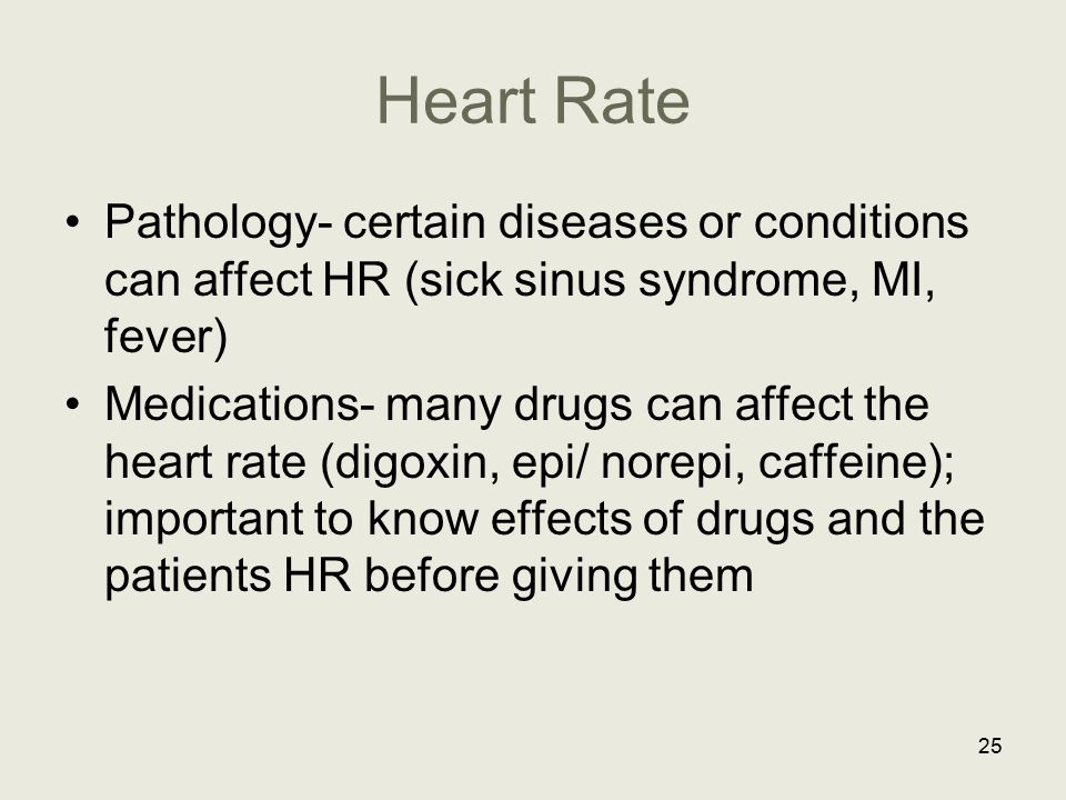 Heart Rate Pathology- certain diseases or conditions can affect HR (sick sinus syndrome, MI, fever) Medications- many drugs can affect the heart rate