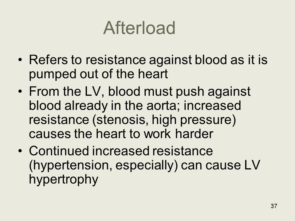 Afterload Refers to resistance against blood as it is pumped out of the heart From the LV, blood must push against blood already in the aorta; increas