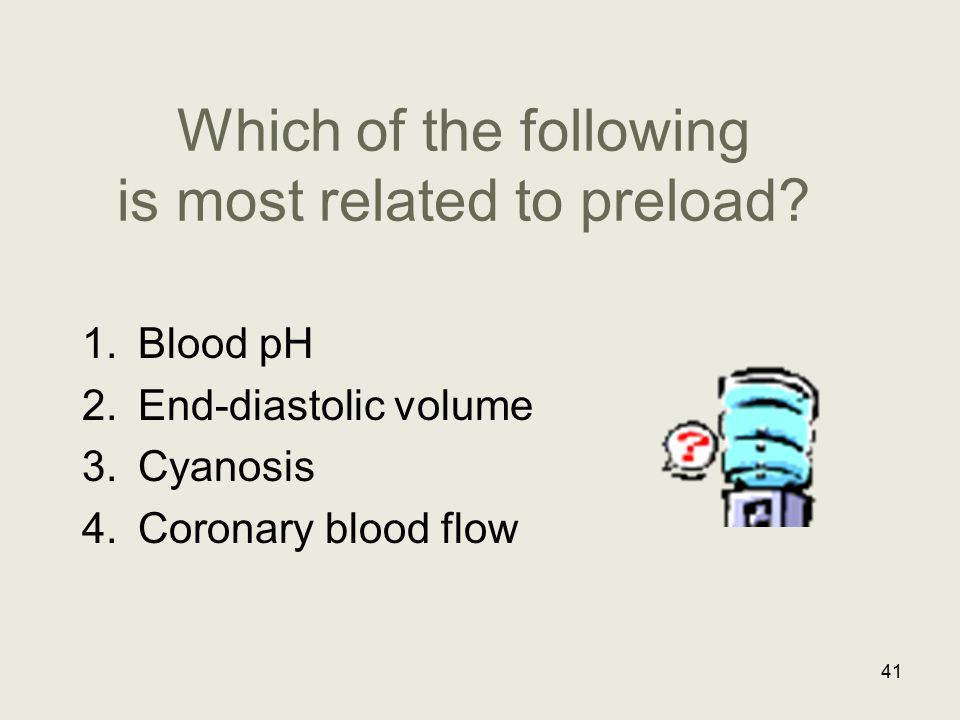 Which of the following is most related to preload? 1.Blood pH 2.End-diastolic volume 3.Cyanosis 4.Coronary blood flow 41