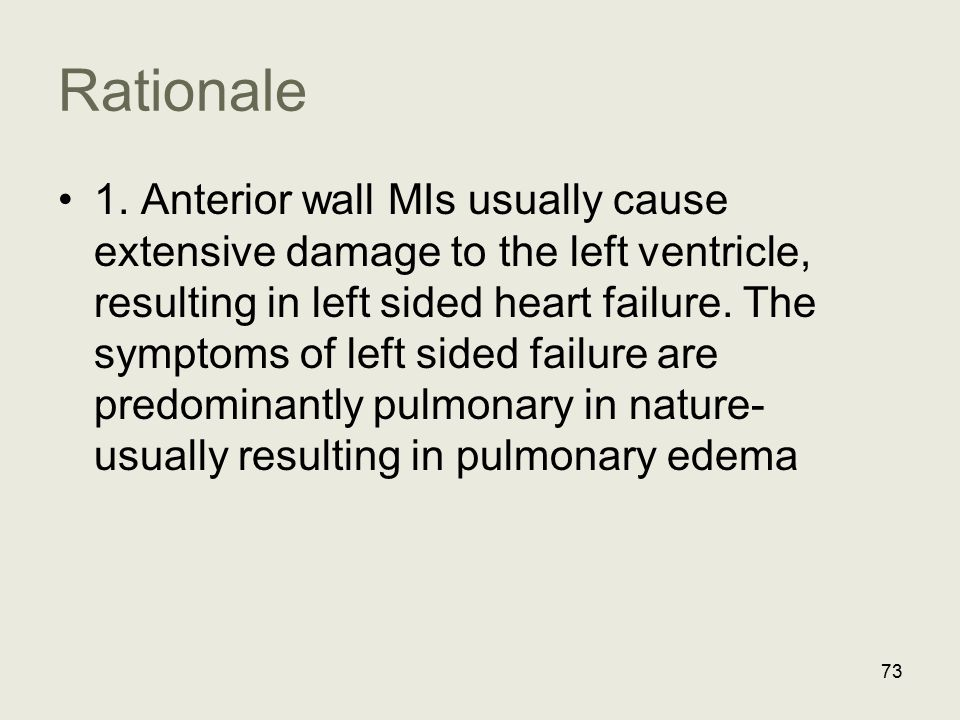 Rationale 1. Anterior wall MIs usually cause extensive damage to the left ventricle, resulting in left sided heart failure. The symptoms of left sided