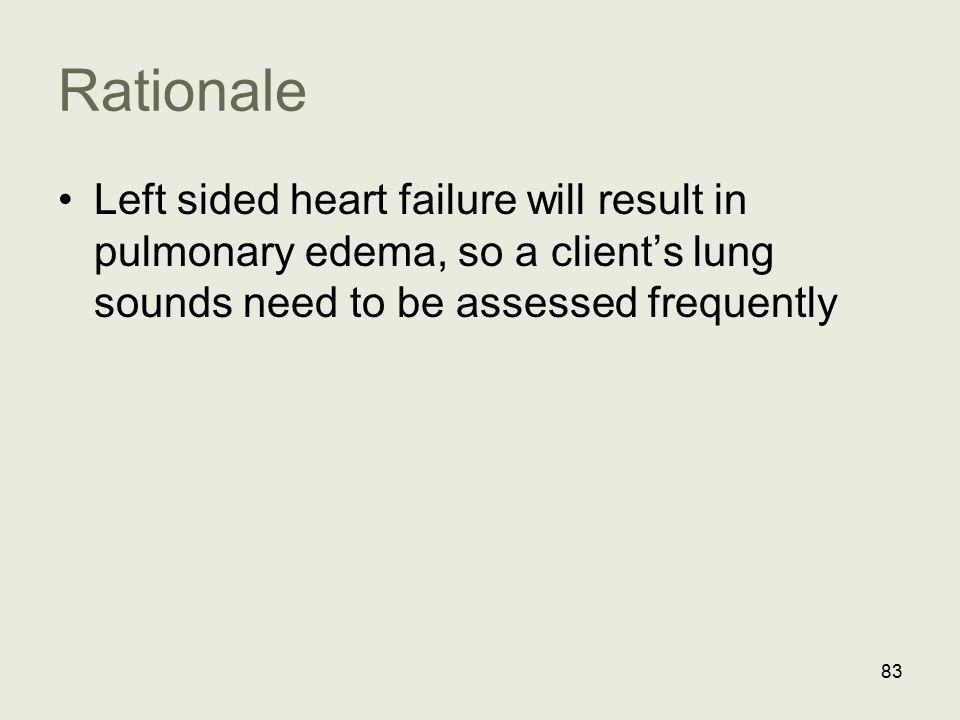 Rationale Left sided heart failure will result in pulmonary edema, so a client's lung sounds need to be assessed frequently 83