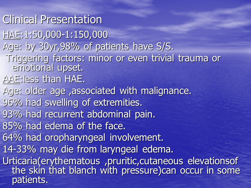 Clinical Presentation HAE:1:50,000-1:150,000 Age: by 30yr,98% of patients have S/S. Triggering factors: minor or even trivial trauma or emotional upse
