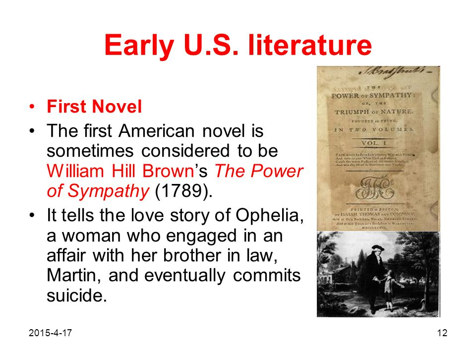 2015-4-1712 Early U.S. literature First Novel The first American novel is sometimes considered to be William Hill Brown's The Power of Sympathy (1789)
