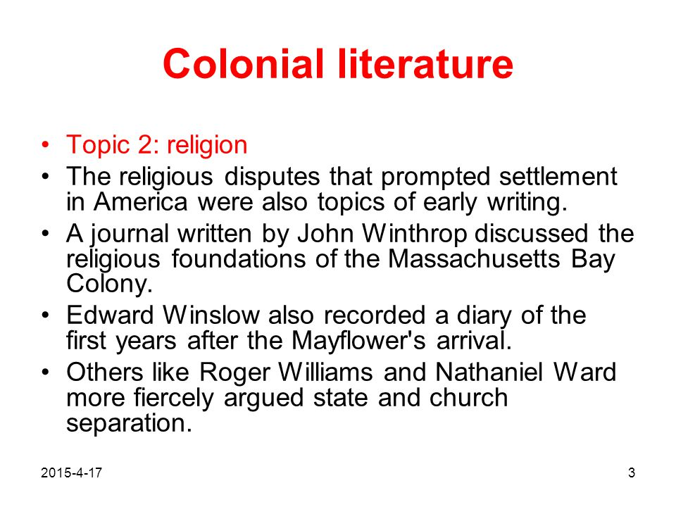 2015-4-173 Colonial literature Topic 2: religion The religious disputes that prompted settlement in America were also topics of early writing. A journ