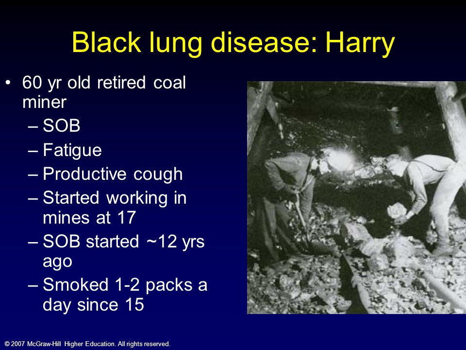 © 2007 McGraw-Hill Higher Education. All rights reserved. Black lung disease: Harry 60 yr old retired coal miner –SOB –Fatigue –Productive cough –Star