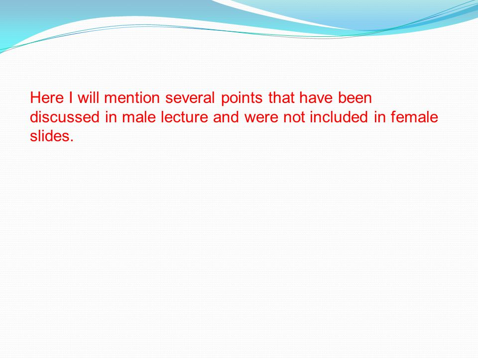 Here I will mention several points that have been discussed in male lecture and were not included in female slides.
