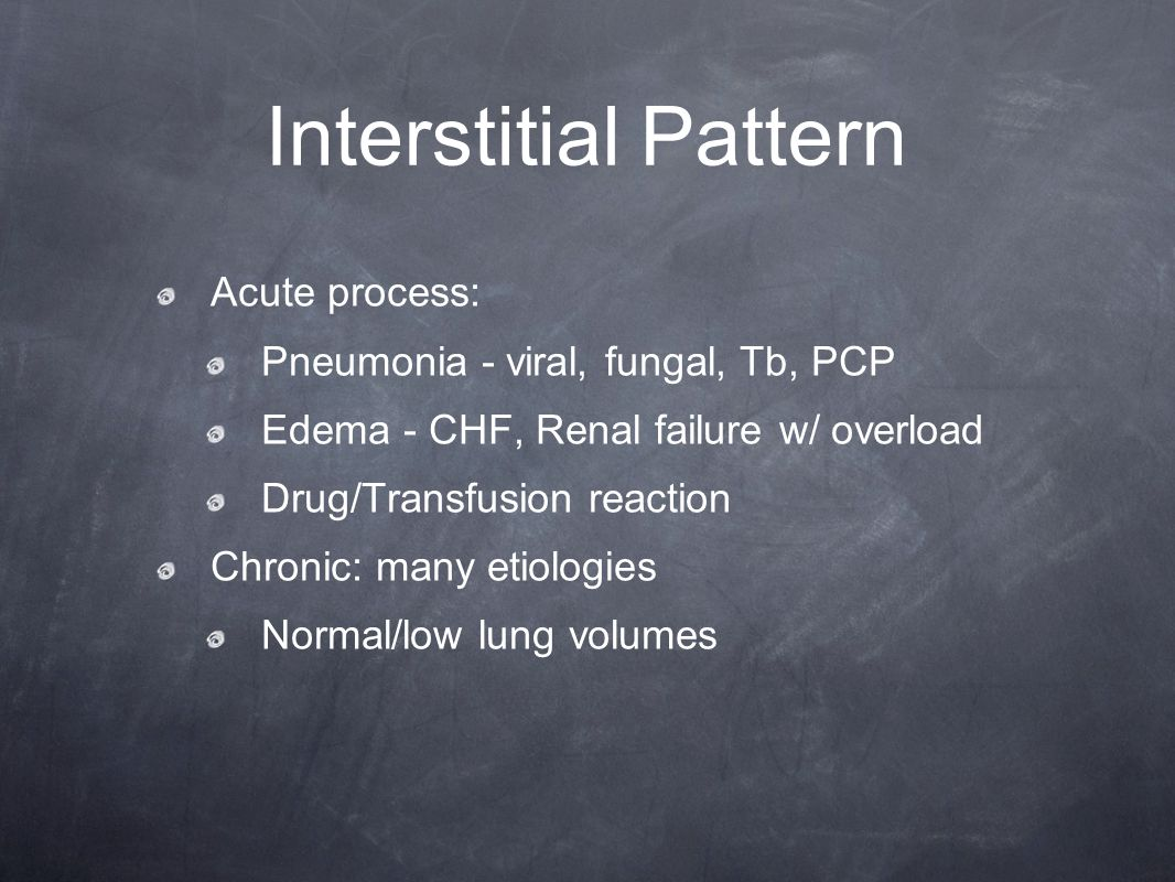 Interstitial Pattern Acute process: Pneumonia - viral, fungal, Tb, PCP Edema - CHF, Renal failure w/ overload Drug/Transfusion reaction Chronic: many