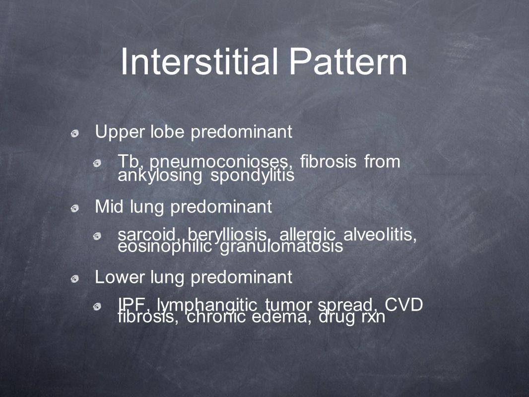 Interstitial Pattern Upper lobe predominant Tb, pneumoconioses, fibrosis from ankylosing spondylitis Mid lung predominant sarcoid, berylliosis, allerg