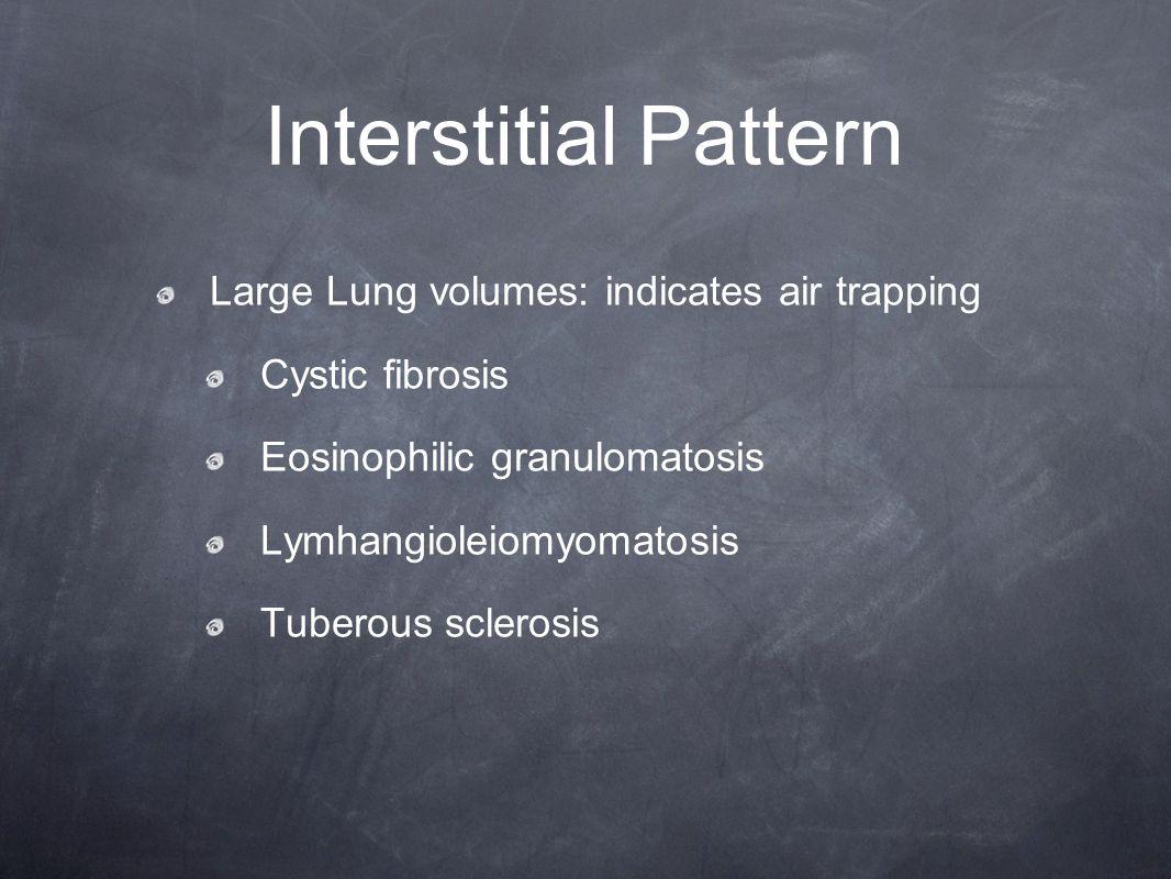 Interstitial Pattern Large Lung volumes: indicates air trapping Cystic fibrosis Eosinophilic granulomatosis Lymhangioleiomyomatosis Tuberous sclerosis