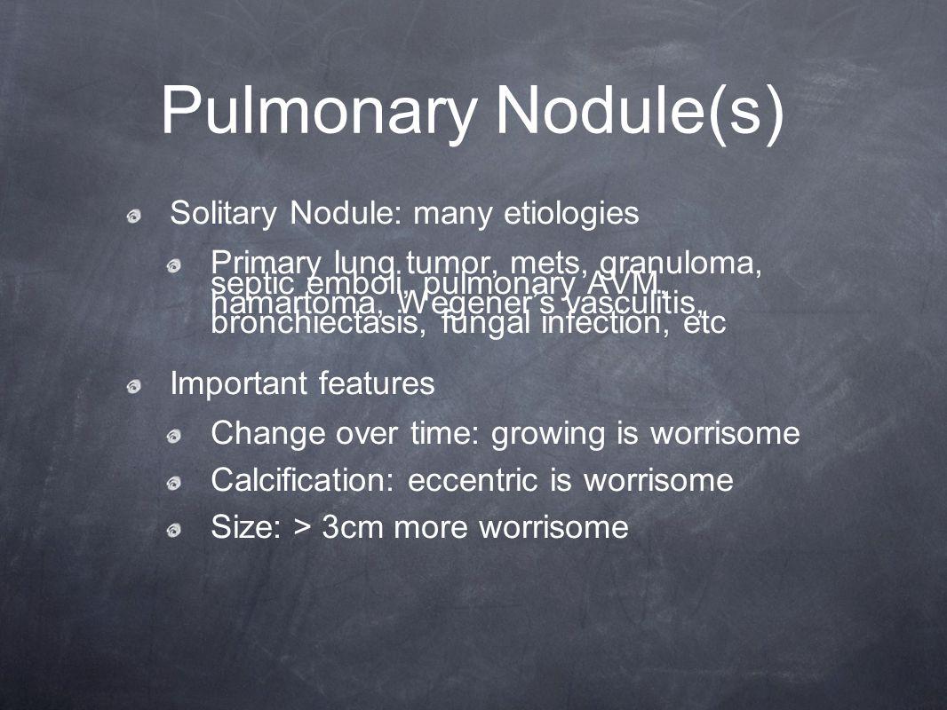 Pulmonary Nodule(s) Solitary Nodule: many etiologies Primary lung tumor, mets, granuloma, septic emboli, pulmonary AVM, hamartoma, Wegener's vasculiti