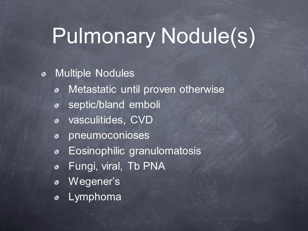 Pulmonary Nodule(s) Multiple Nodules Metastatic until proven otherwise septic/bland emboli vasculitides, CVD pneumoconioses Eosinophilic granulomatosi