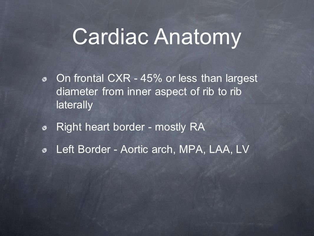 Cardiac Anatomy On frontal CXR - 45% or less than largest diameter from inner aspect of rib to rib laterally Right heart border - mostly RA Left Borde