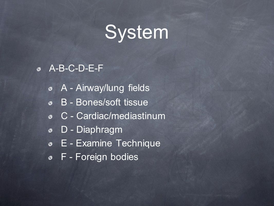 System A-B-C-D-E-F A - Airway/lung fields B - Bones/soft tissue C - Cardiac/mediastinum D - Diaphragm E - Examine Technique F - Foreign bodies