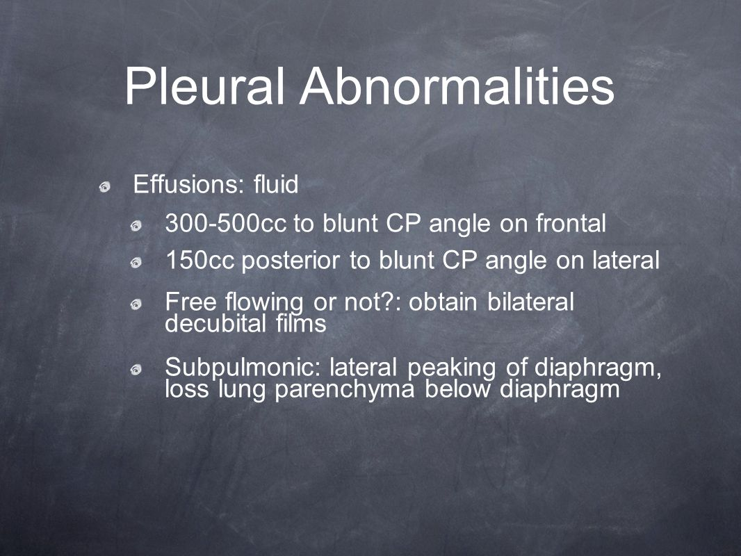 Pleural Abnormalities Effusions: fluid 300-500cc to blunt CP angle on frontal 150cc posterior to blunt CP angle on lateral Free flowing or not?: obtai