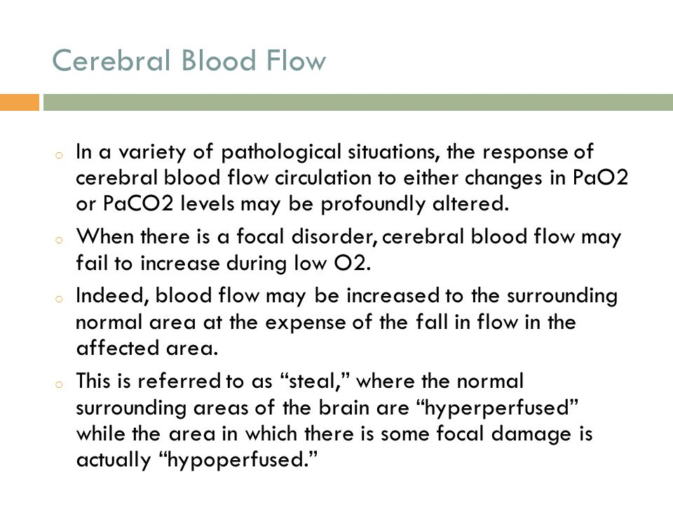 Cerebral Blood Flow o In a variety of pathological situations, the response of cerebral blood flow circulation to either changes in PaO2 or PaCO2 leve