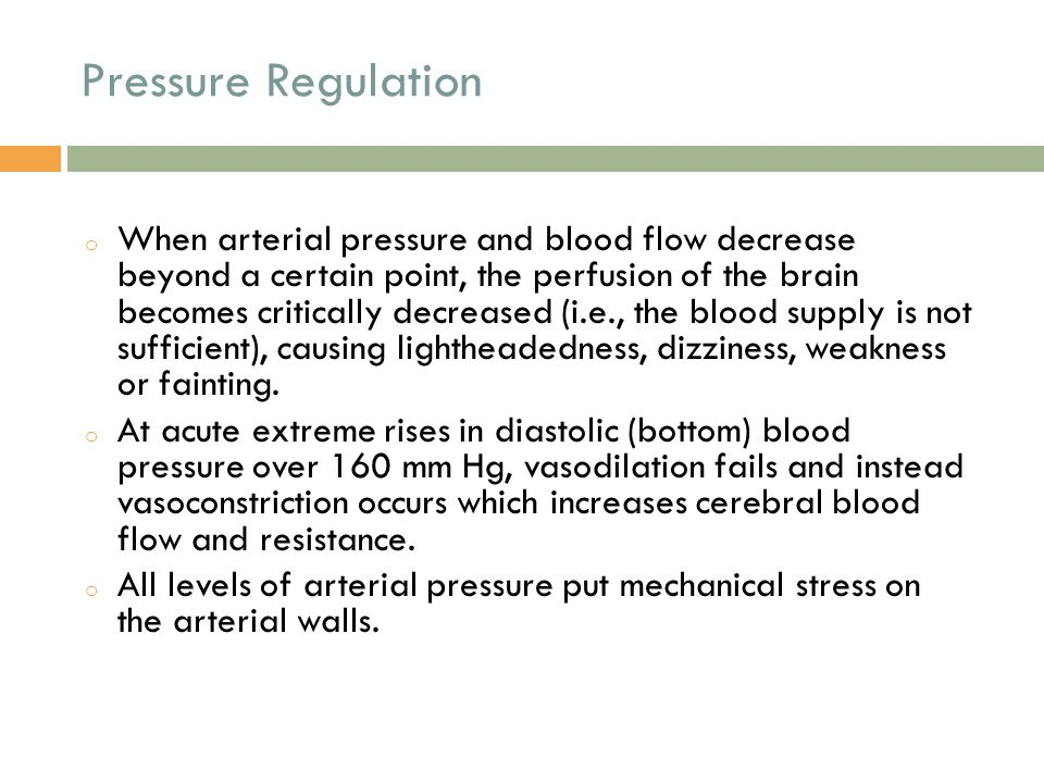 Pressure Regulation o When arterial pressure and blood flow decrease beyond a certain point, the perfusion of the brain becomes critically decreased (