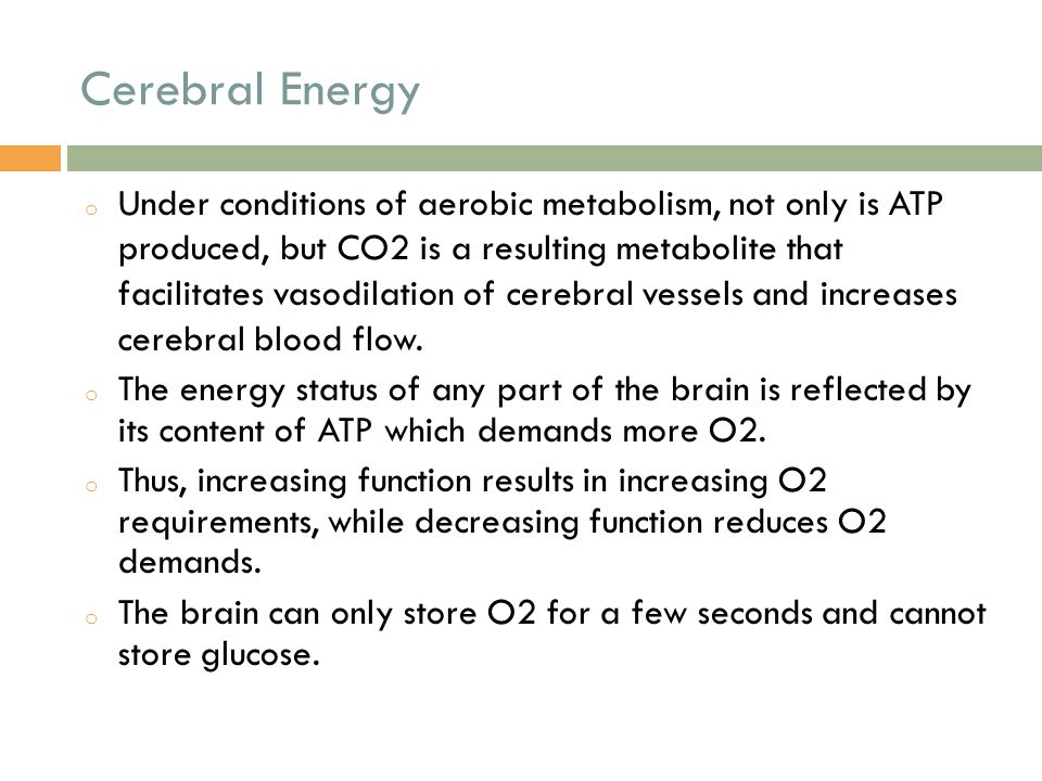 Cerebral Energy o Under conditions of aerobic metabolism, not only is ATP produced, but CO2 is a resulting metabolite that facilitates vasodilation of