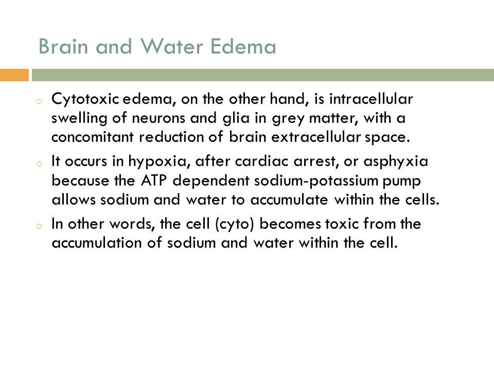 Brain and Water Edema o Cytotoxic edema, on the other hand, is intracellular swelling of neurons and glia in grey matter, with a concomitant reduction