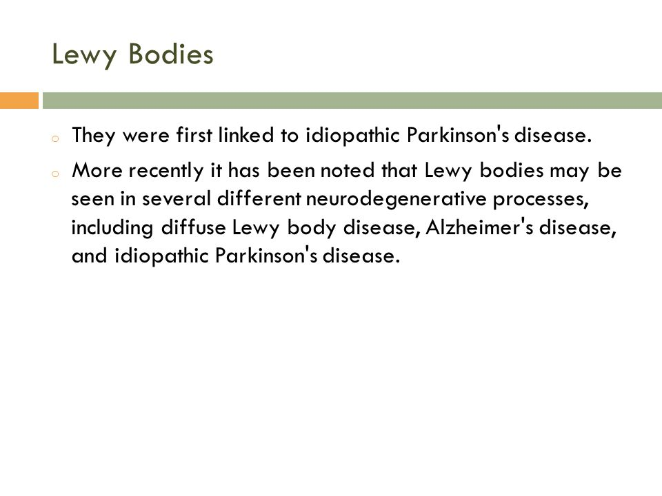 Lewy Bodies o They were first linked to idiopathic Parkinson's disease. o More recently it has been noted that Lewy bodies may be seen in several diff