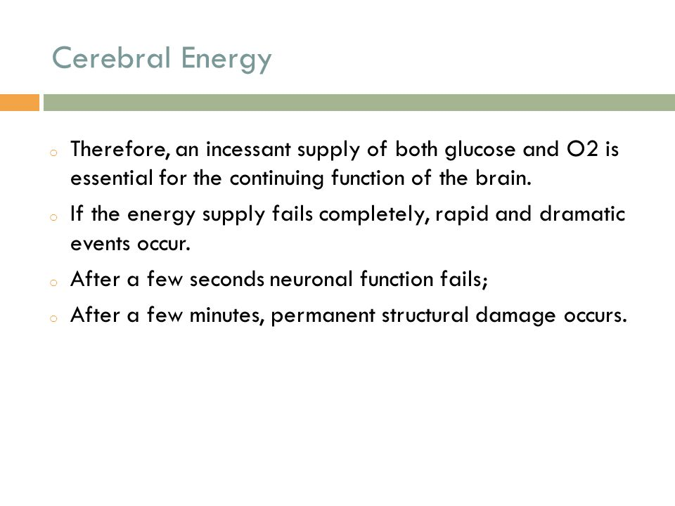 Cerebral Energy o Therefore, an incessant supply of both glucose and O2 is essential for the continuing function of the brain. o If the energy supply