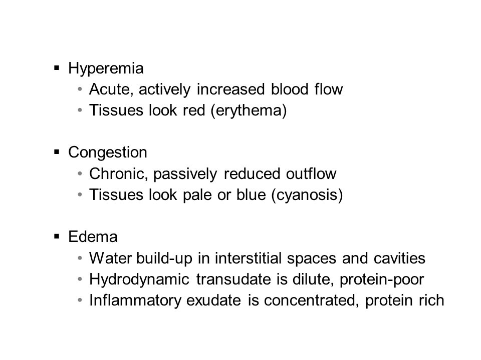 Edema Localized or generalized accumulation of fluid in interstitial spaces  Anasarca: severe, generalized edema ana = throughout, sark = flesh Most commonly used to describe fetal or neonatal whole- body, subcutaneous swelling Effusions into body cavities  Hydrothorax: within thorax, around lungs; also pleural effusion  Hydropericardium: Fluid in the pericardial sac  Hydroperitoneum or ascites: Fluid in the peritoneal cavity Extravasate: (v.) to move out of the vasculature